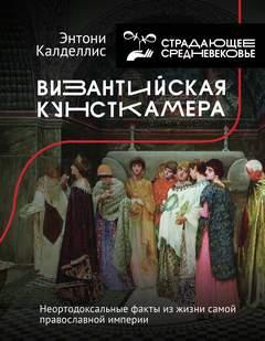 Калделлис Энтони - Византийская кунсткамера. Неортодоксальные факты из жизни самой православной империи