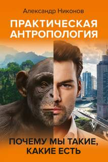 Никонов Александр - Практическая антропология. Почему мы такие, какие есть