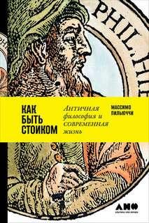 Пильюччи Массимо - Как быть стоиком: Античная философия и современная жизнь