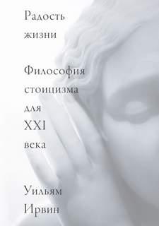 Ирвин Уильям - Радость жизни. Философия стоицизма для XXI века