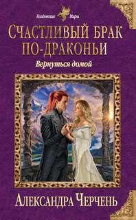 Черчень Александра - Счастливый брак по-драконьи 04. Вернуться домой