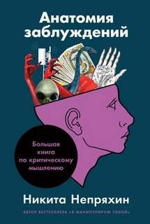 Непряхин Никита - Анатомия заблуждений. Большая книга по критическому мышлению