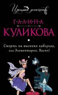 Куликова Галина - Смерть на высоких каблуках, или Элементарно, Васин! (Сборник)